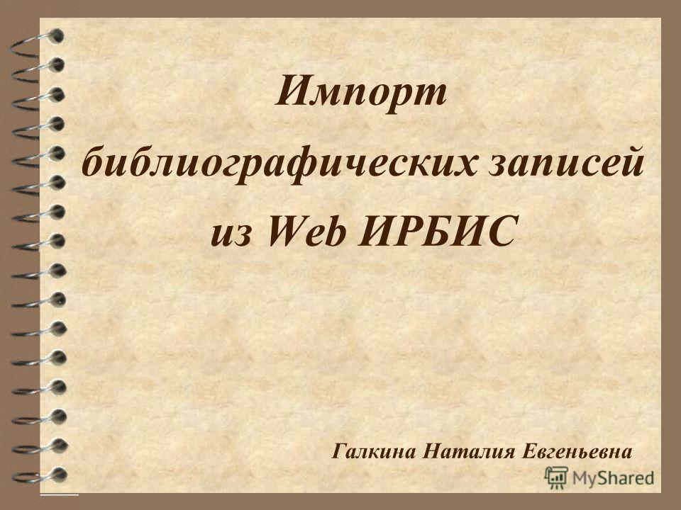 Импорт библиографических записей из Web ИРБИС Галкина Наталия Евгеньевна