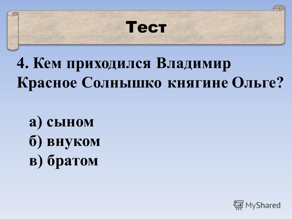 Тест 4. Кем приходился Владимир Красное Солнышко княгине Ольге? а) сыном б) внуком в) братом