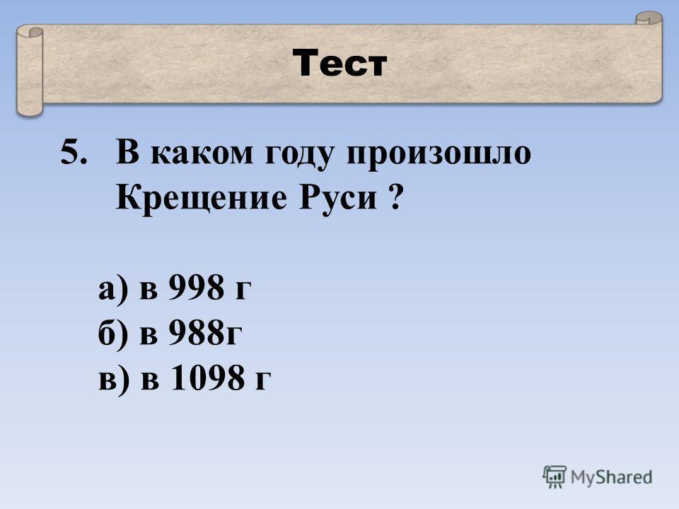 Тест 5.В каком году произошло Крещение Руси ? а) в 998 г б) в 988г в) в 1098 г
