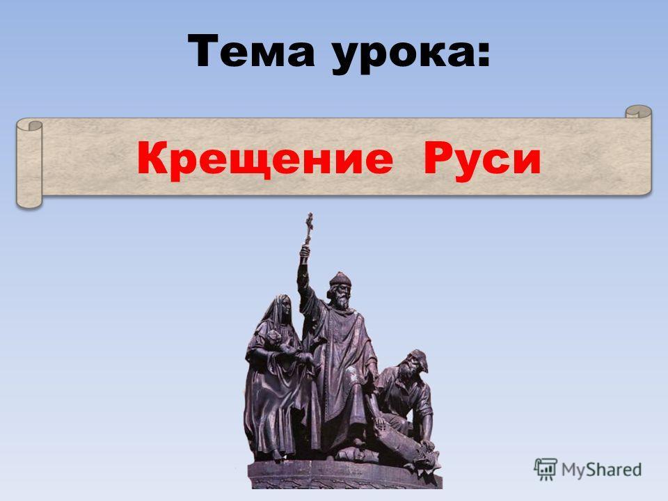Тема урока: Крещение Руси