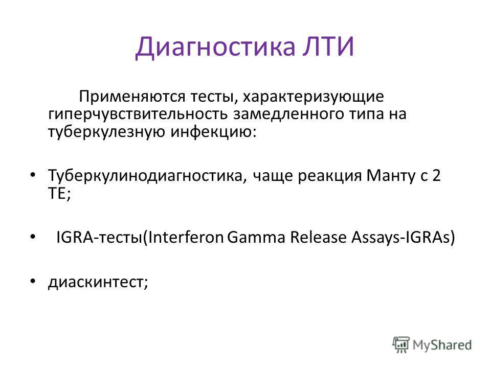 Диагностика ЛТИ Применяются тесты, характеризующие гиперчувствительность замедленного типа на туберкулезную инфекцию: Туберкулинодиагностика, чаще реакция Манту с 2 ТЕ; IGRA-тесты(Interferon Gamma Release Assays-IGRAs) диаскинтест;