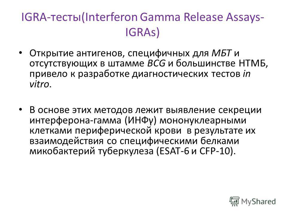 IGRA-тесты(Interferon Gamma Release Assays- IGRAs) Открытие антигенов, специфичных для МБТ и отсутствующих в штамме BCG и большинстве НТМБ, привело к разработке диагностических тестов in vitro. В основе этих методов лежит выявление секреции интерферо