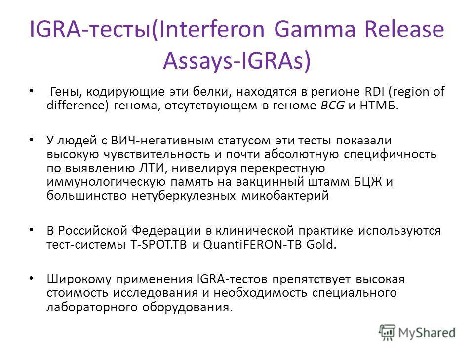IGRA-тесты(Interferon Gamma Release Assays-IGRAs) Гены, кодирующие эти белки, находятся в регионе RDI (region of difference) генома, отсутствующем в геноме BCG и НТМБ. У людей с ВИЧ-негативным статусом эти тесты показали высокую чувствительность и по