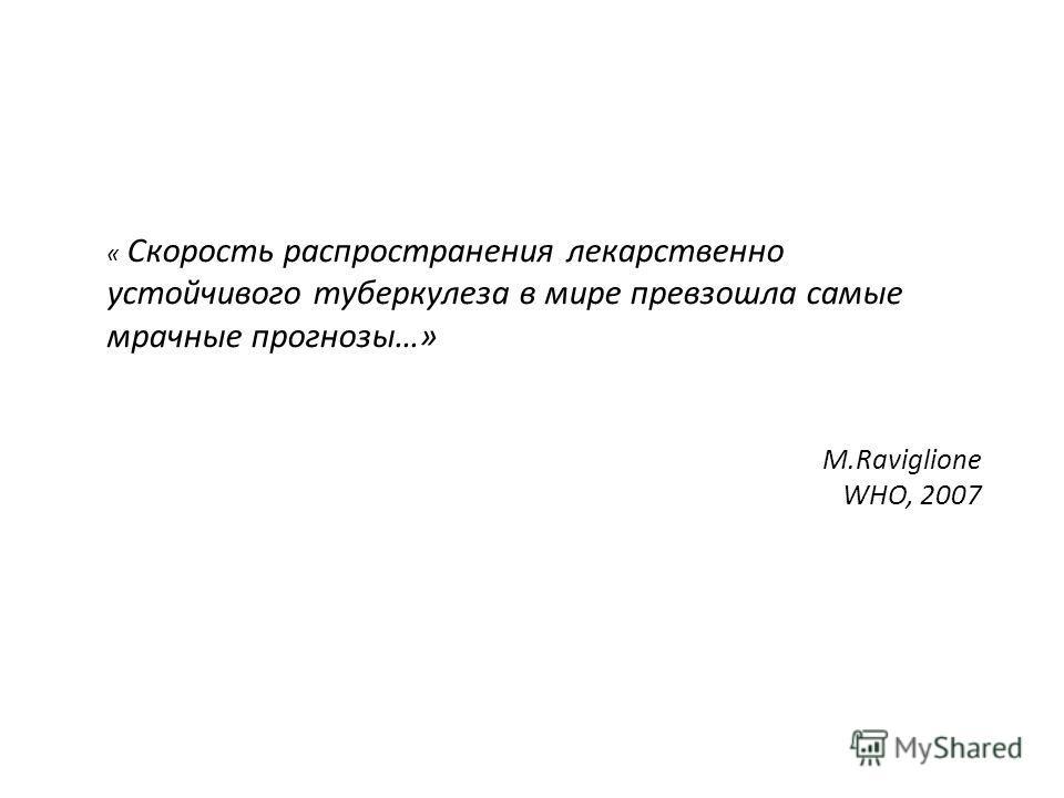 « Скорость распространения лекарственно устойчивого туберкулеза в мире превзошла самые мрачные прогнозы…» M.Raviglione WHO, 2007