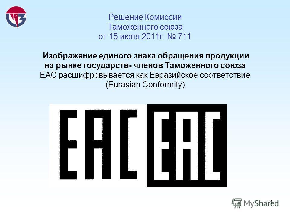 14 Решение Комиссии Таможенного союза от 15 июля 2011г. 711 Изображение единого знака обращения продукции на рынке государств- членов Таможенного союза ЕАС расшифровывается как Евразийское соответствие (Eurasian Conformity).