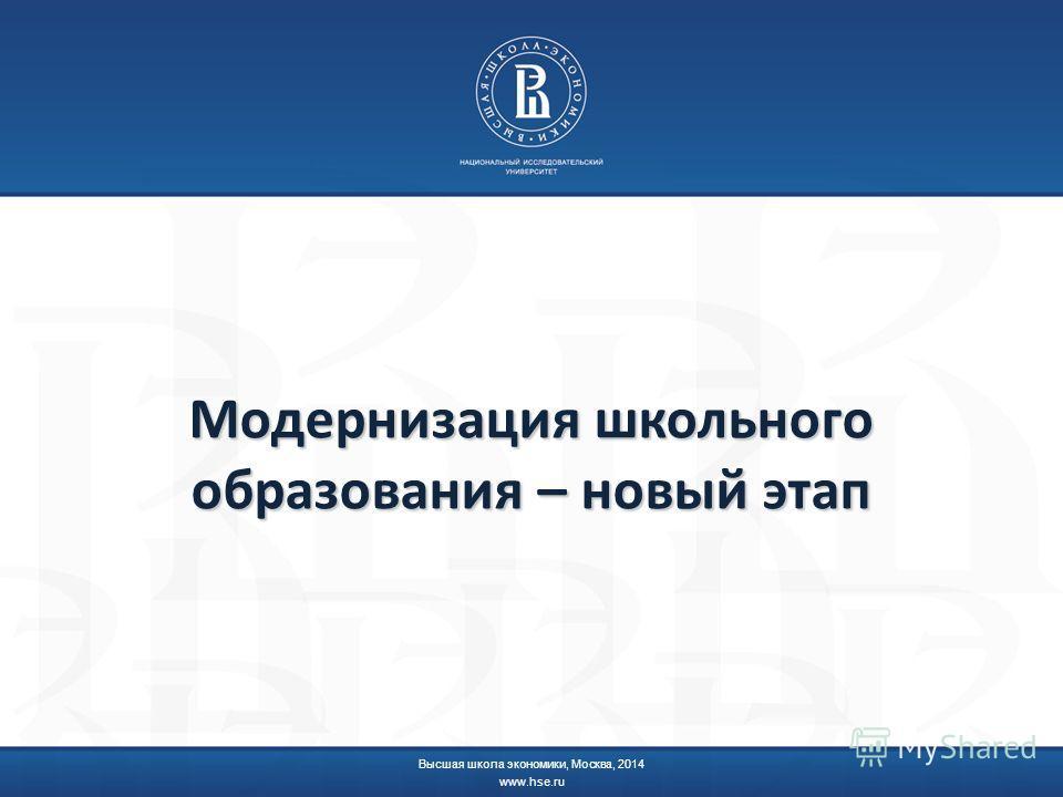 Модернизация школьного образования – новый этап Высшая школа экономики, Москва, 2014 www.hse.ru