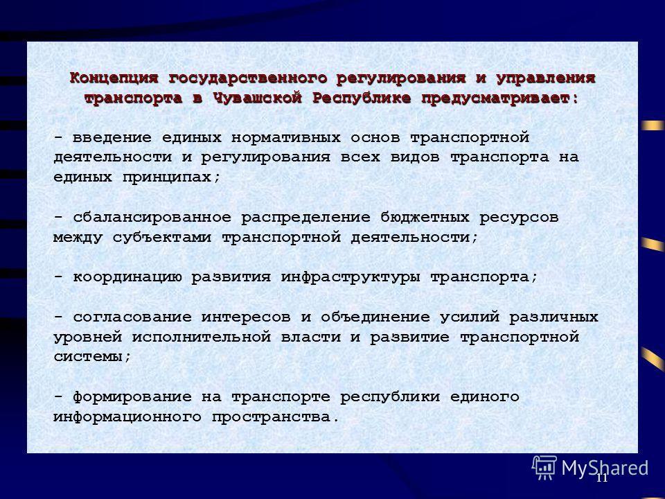 11 Концепция государственного регулирования и управления транспорта в Чувашской Республике предусматривает: - введение единых нормативных основ транспортной деятельности и регулирования всех видов транспорта на единых принципах; - сбалансированное ра