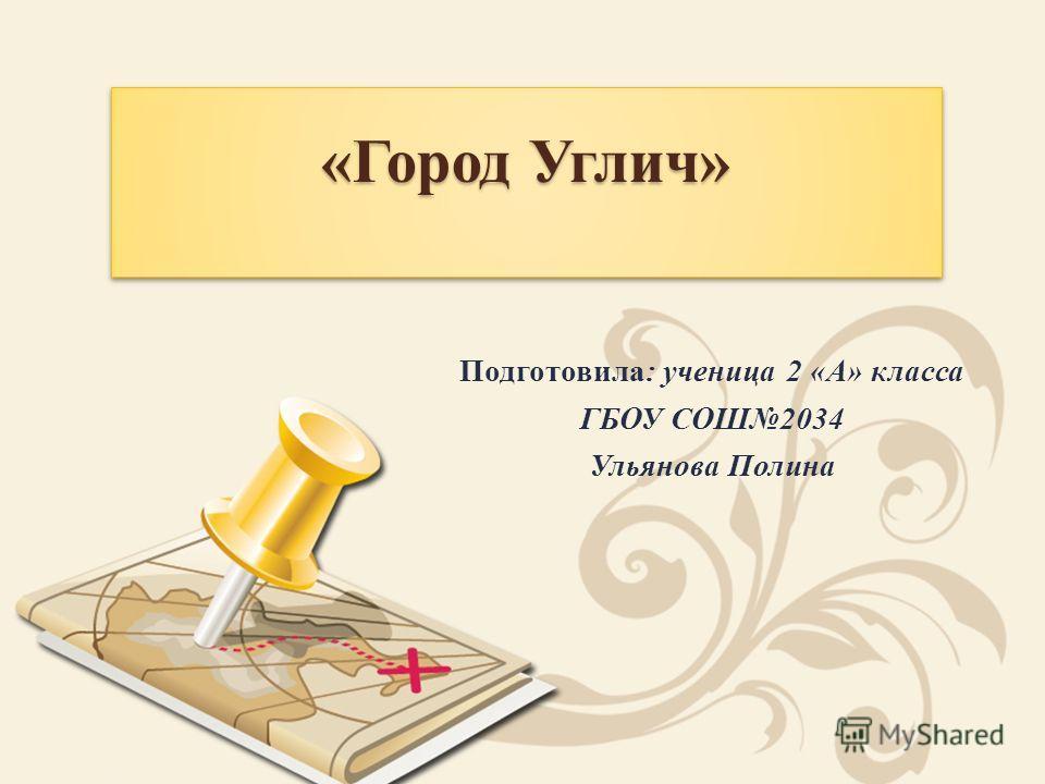 «Город Углич» Подготовила: ученица 2 «А» класса ГБОУ СОШ2034 Ульянова Полина