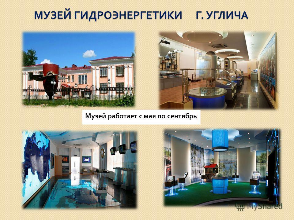 МУЗЕЙ ГИДРОЭНЕРГЕТИКИ Г. УГЛИЧА Музей работает с мая по сентябрь