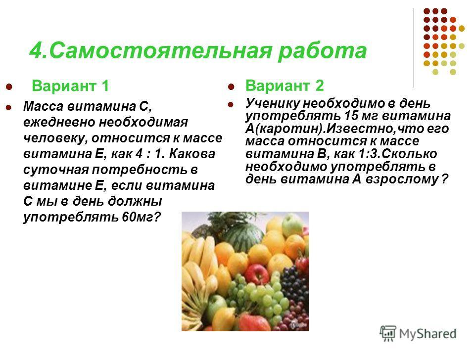 4.Самостоятельная работа Вариант 1 Масса витамина С, ежедневно необходимая человеку, относится к массе витамина Е, как 4 : 1. Какова суточная потребность в витамине Е, если витамина С мы в день должны употреблять 60мг? Вариант 2 Ученику необходимо в
