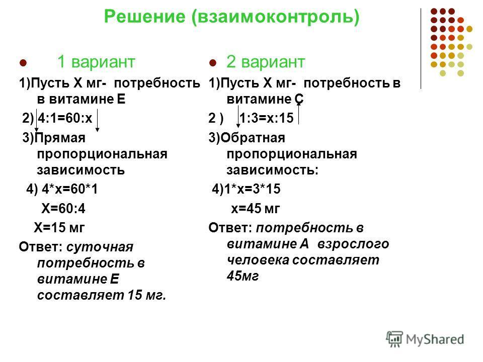 Решение (взаимоконтроль) 1 вариант 1)Пусть Х мг- потребность в витамине Е 2) 4:1=60:х 3)Прямая пропорциональная зависимость 4) 4*х=60*1 Х=60:4 Х=15 мг Ответ: суточная потребность в витамине Е составляет 15 мг. 2 вариант 1)Пусть Х мг- потребность в ви
