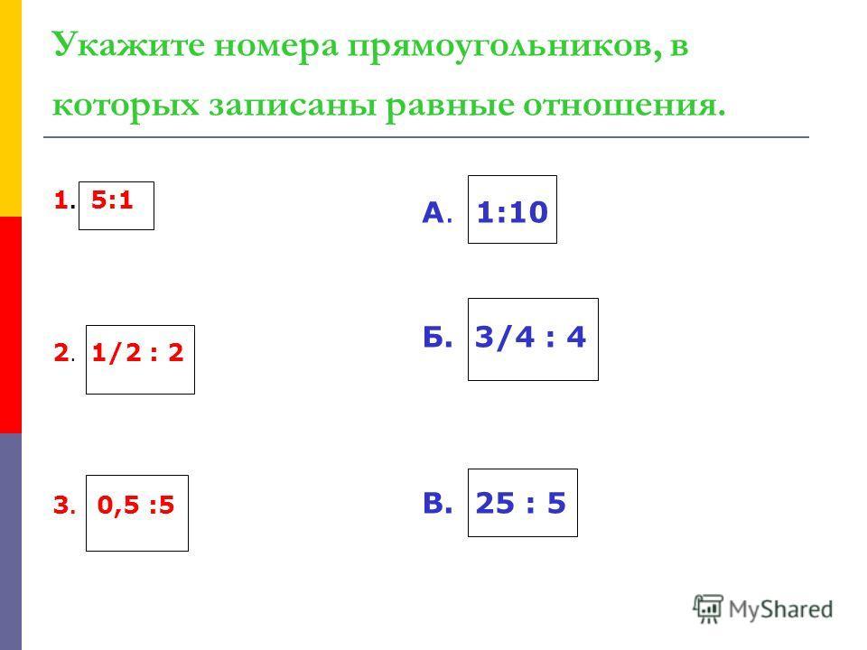 Укажите номера прямоугольников, в которых записаны равные отношения. 1. 5:1 2. 1/2 : 2 3. 0,5 :5 А. 1:10 Б. 3/4 : 4 В. 25 : 5