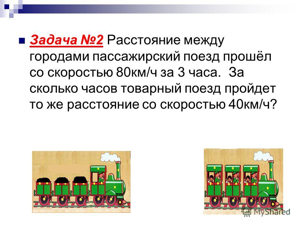 Задача 2 Расстояние между городами пассажирский поезд прошёл со скоростью 80км/ч за 3 часа. За сколько часов товарный поезд пройдет то же расстояние со скоростью 40км/ч?