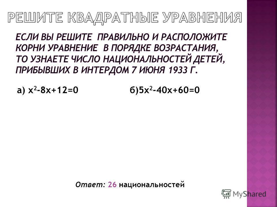 Ответ: 26 национальностей а) x 2 -8x+12=0б)5x 2 -40x+60=0