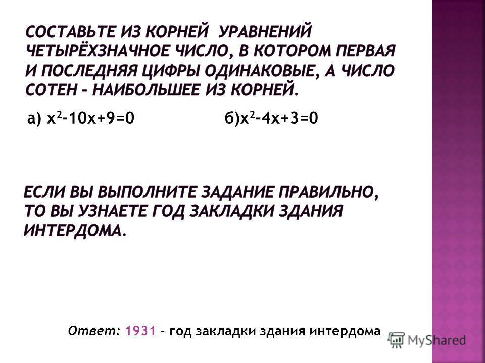 Ответ: 1931 - год закладки здания интердома а) x 2 -10x+9=0б)x 2 -4x+3=0