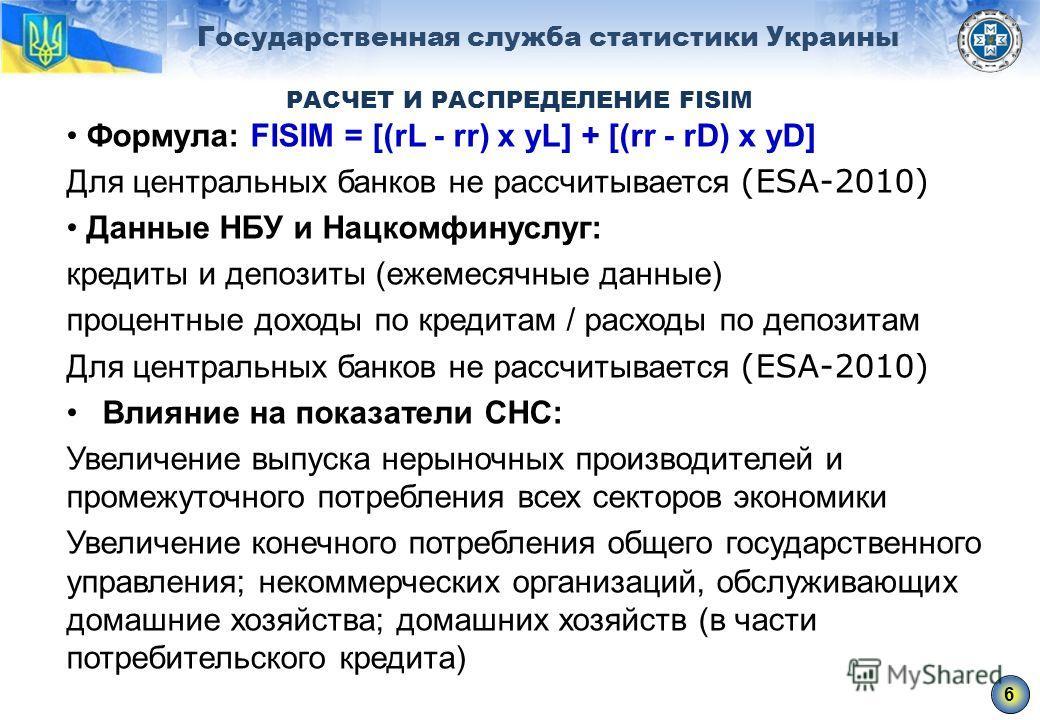 Государственная служба статистики Украины РАСЧЕТ И РАСПРЕДЕЛЕНИЕ FISIM Формула: FISIM = [(rL - rr) x yL] + [(rr - rD) x yD] Для центральных банков не рассчитывается (ЕSА-2010) Данные НБУ и Нацкомфинуслуг: кредиты и депозиты (ежемесячные данные) проце