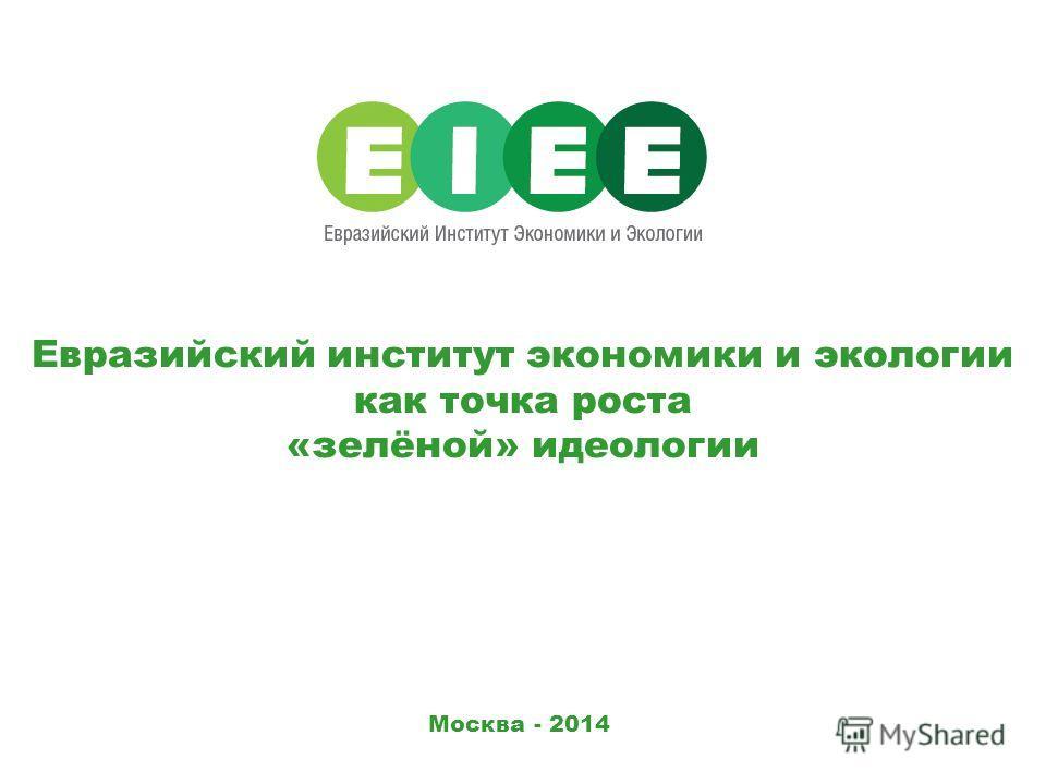Москва - 2014 Евразийский институт экономики и экологии как точка роста «зелёной» идеологии