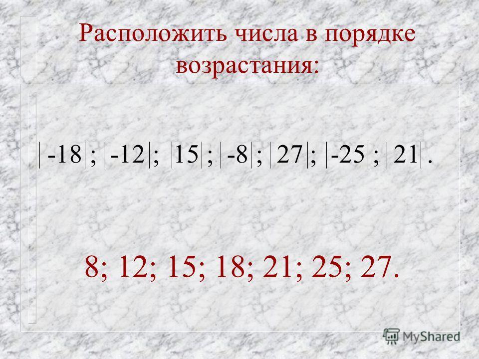 Расположить числа в порядке возрастания: -18 ; -12 ; 15 ; -8 ; 27 ; -25 ; 21. 8; 12; 15; 18; 21; 25; 27.