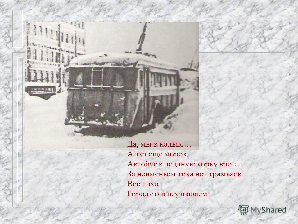 Да, мы в кольце… А тут ещё мороз, Автобус в ледяную корку врос… За неименьем тока нет трамваев. Все тихо. Город стал неузнаваем.