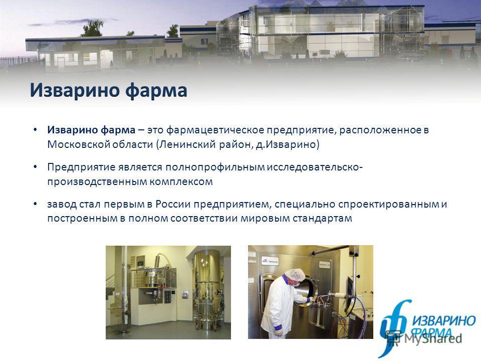 Изварино фарма – это фармацевтическое предприятие, расположенное в Московской области (Ленинский район, д.Изварино) Предприятие является полнопрофильным исследовательско- производственным комплексом завод стал первым в России предприятием, специально