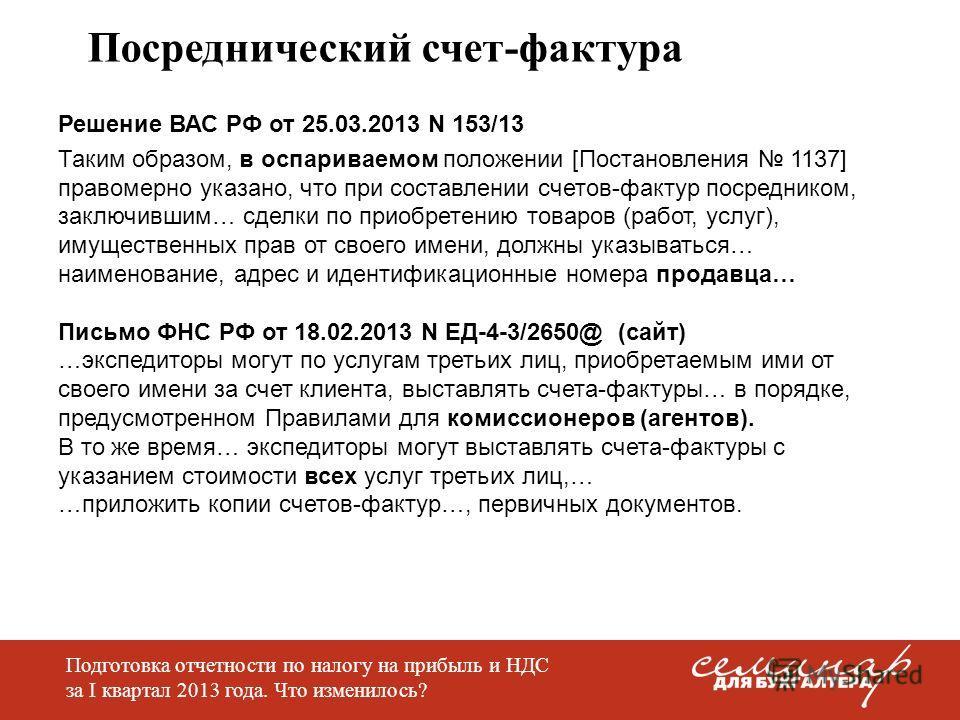 Посреднический счет-фактура Решение ВАС РФ от 25.03.2013 N 153/13 Таким образом, в оспариваемом положении [Постановления 1137] правомерно указано, что при составлении счетов-фактур посредником, заключившим… сделки по приобретению товаров (работ, услу