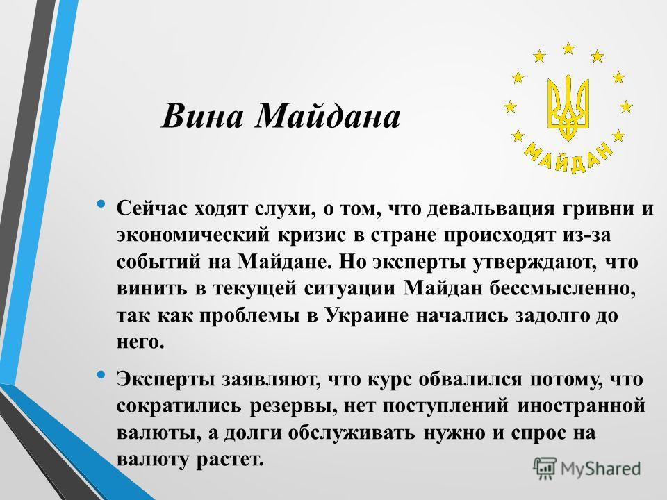 Вина Майдана Сейчас ходят слухи, о том, что девальвация гривни и экономический кризис в стране происходят из-за событий на Майдане. Но эксперты утверждают, что винить в текущей ситуации Майдан бессмысленно, так как проблемы в Украине начались задолго