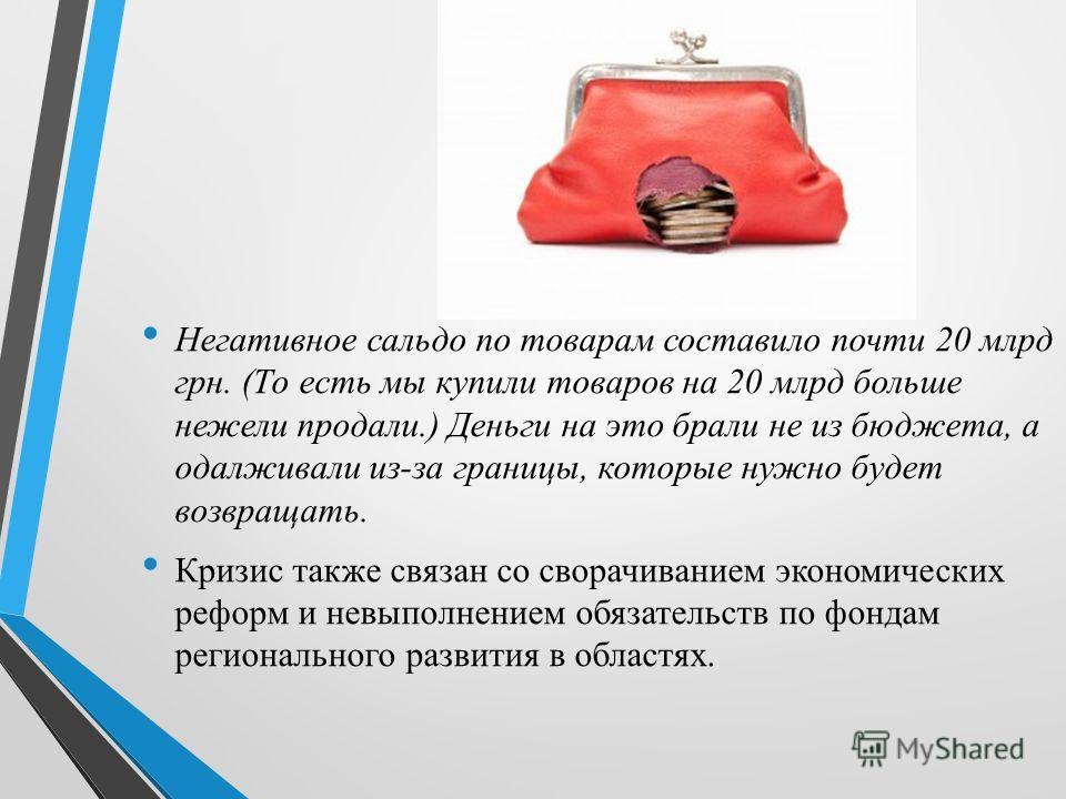 Негативное сальдо по товарам составило почти 20 млрд грн. (То есть мы купили товаров на 20 млрд больше нежели продали.) Деньги на это брали не из бюджета, а одалживали из-за границы, которые нужно будет возвращать. Кризис также связан со сворачивание