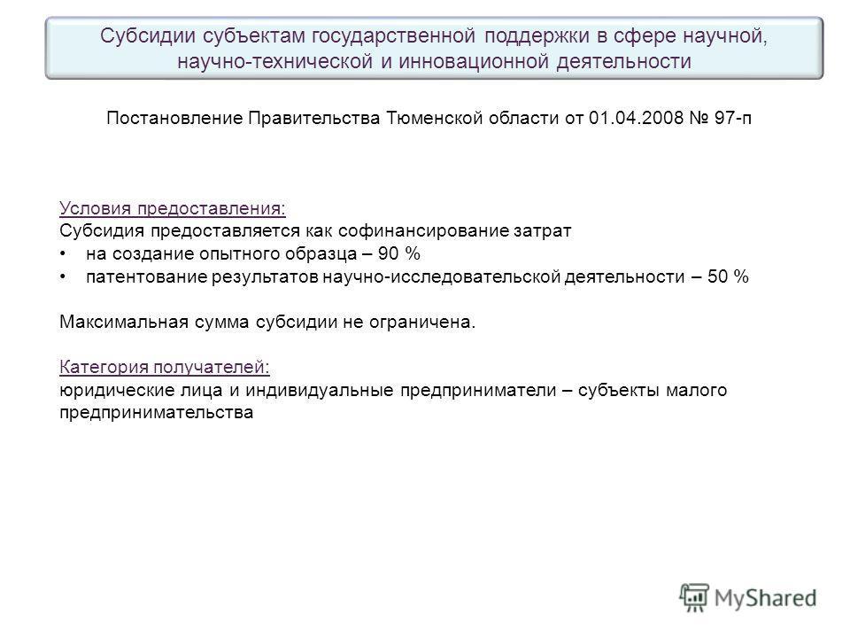Субсидии субъектам государственной поддержки в сфере научной, научно-технической и инновационной деятельности Постановление Правительства Тюменской области от 01.04.2008 97 п Условия предоставления: Субсидия предоставляется как софинансирование затра