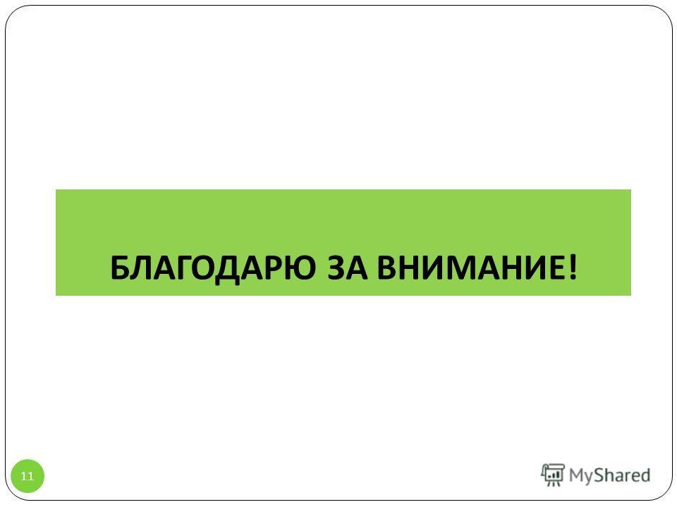 БЛАГОДАРЮ ЗА ВНИМАНИЕ ! 11