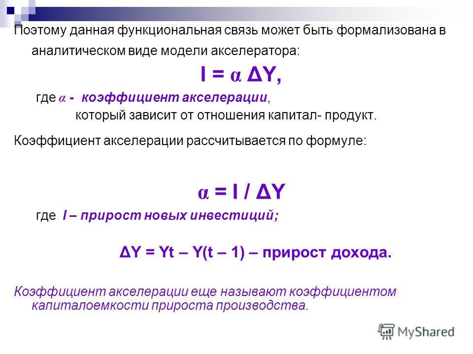 Поэтому данная функциональная связь может быть формализована в аналитическом виде модели акселератора: I = α ΔY, где α - коэффициент акселерации, который зависит от отношения капитал- продукт. Коэффициент акселерации рассчитывается по формуле: α = I