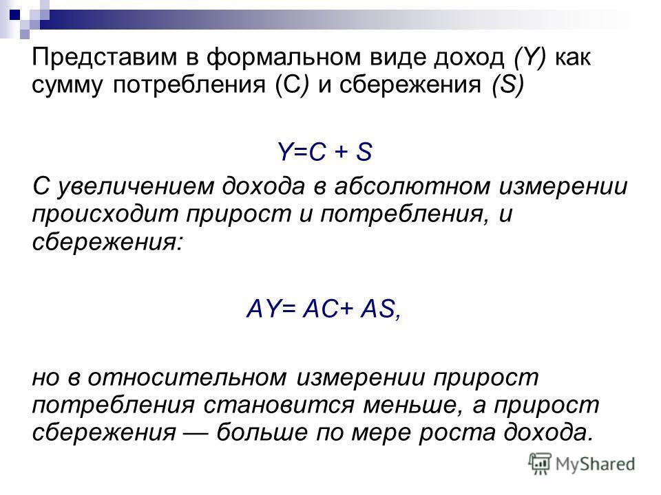 Представим в формальном виде доход (Y) как сумму потребления (С) и сбережения (S) Y=C + S С увеличением дохода в абсолютном измерении происходит прирост и потребления, и сбережения: AY= AC+ AS, но в относительном измерении прирост потребления станови