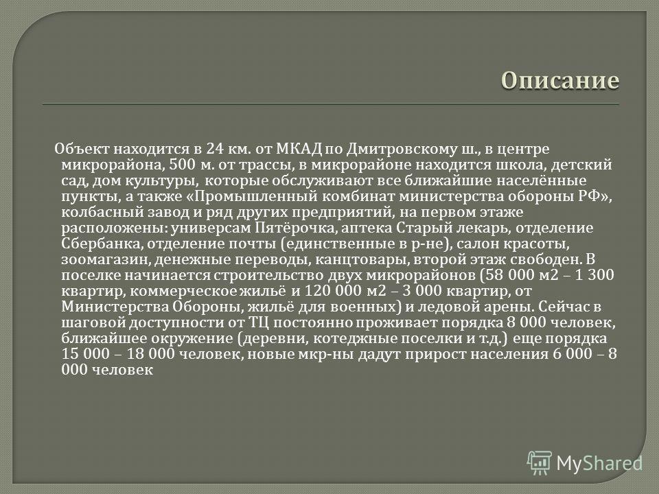 Объект находится в 24 км. от МКАД по Дмитровскому ш., в центре микрорайона, 500 м. от трассы, в микрорайоне находится школа, детский сад, дом культуры, которые обслуживают все ближайшие населённые пункты, а также « Промышленный комбинат министерства