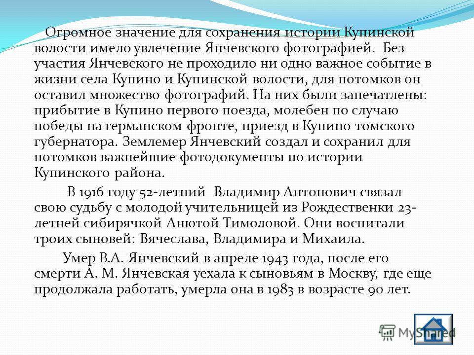 Янчевский В.А. В. А. Янчевский, уроженец Смоленской губернии, прибыл в Томскую губернию в 1904 году. В дальнейшем он принимал самое активное участие в жизни села Купино, в 1907 году он был одним из организаторов Купинского опытного поля. К этому врем
