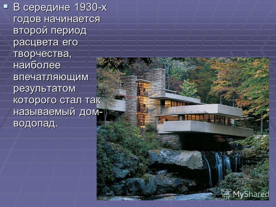 В середине 1930-х годов начинается второй период расцвета его творчества, наиболее впечатляющим результатом которого стал так называемый дом- водопад. В середине 1930-х годов начинается второй период расцвета его творчества, наиболее впечатляющим рез