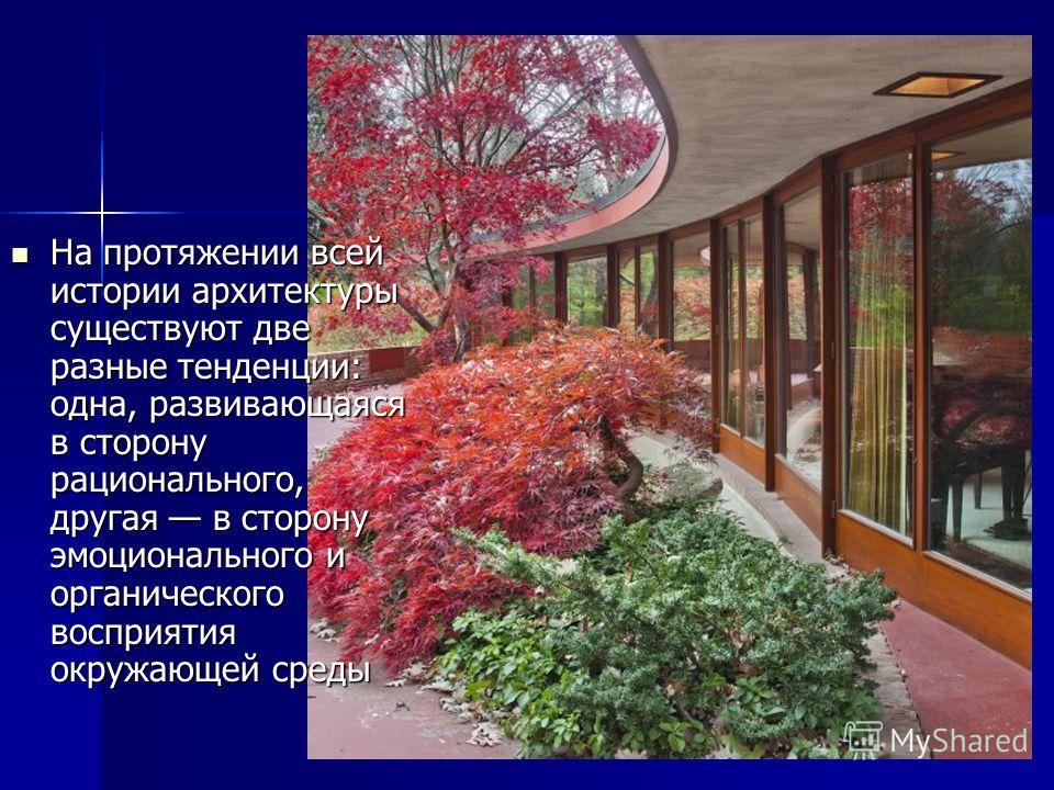 На протяжении всей истории архитектуры существуют две разные тенденции: одна, развивающаяся в сторону рационального, другая в сторону эмоционального и органического восприятия окружающей среды На протяжении всей истории архитектуры существуют две раз
