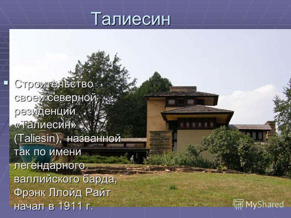 Строительство своей северной резиденции «Талиесин» (Taliesin), названной так по имени легендарного валлийского барда, Фрэнк Ллойд Райт начал в 1911 г. Строительство своей северной резиденции «Талиесин» (Taliesin), названной так по имени легендарного
