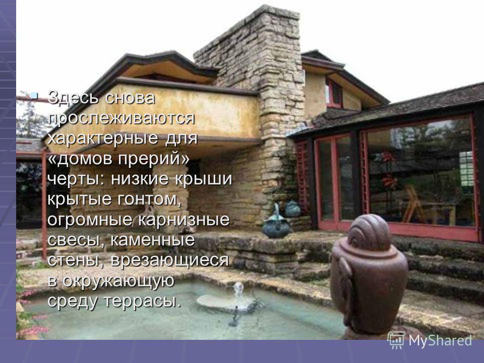 Здесь снова прослеживаются характерные для «домов прерий» черты: низкие крыши крытые гонтом, огромные карнизные свесы, каменные стены, врезающиеся в окружающую среду террасы. Здесь снова прослеживаются характерные для «домов прерий» черты: низкие кры