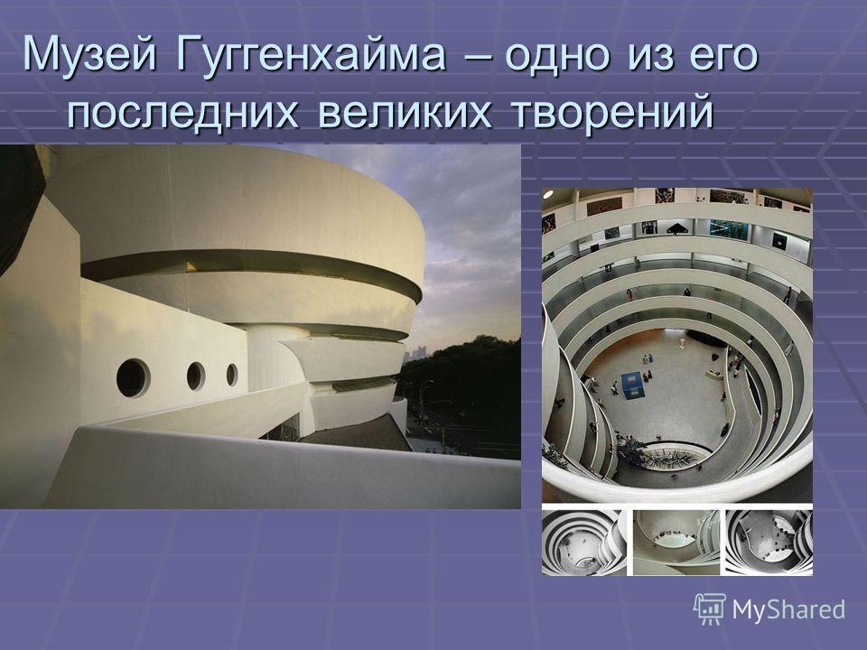 Музей Гуггенхайма – одно из его последних великих творений