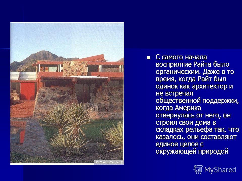С самого начала восприятие Райта было органическим. Даже в то время, когда Райт был одинок как архитектор и не встречал общественной поддержки, когда Америка отвернулась от него, он строил свои дома в складках рельефа так, что казалось, они составляю