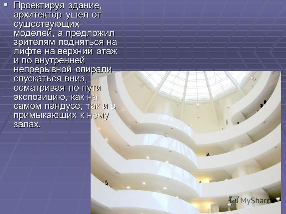 Проектируя здание, архитектор ушел от существующих моделей, а предложил зрителям подняться на лифте на верхний этаж и по внутренней непрерывной спирали спускаться вниз, осматривая по пути экспозицию, как на самом пандусе, так и в примыкающих к нему з