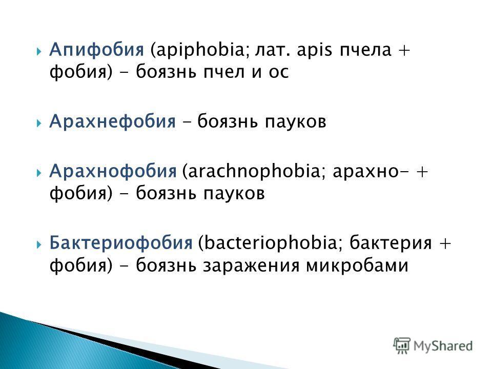 Апифобия (apiphobia; лат. apis пчела + фобия) - боязнь пчел и ос Арахнефобия - боязнь пауков Арахнофобия (arachnophobia; арахно- + фобия) - боязнь пауков Бактериофобия (bacteriophobia; бактерия + фобия) - боязнь заражения микробами