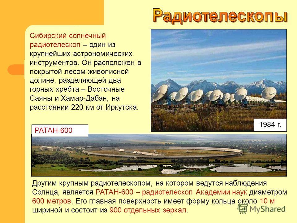 Другим крупным радиотелескопом, на котором ведутся наблюдения Солнца, является РАТАH-600 – радиотелескоп Академии наук диаметром 600 метров. Его главная поверхность имеет форму кольца около 10 м шириной и состоит из 900 отдельных зеркал. Сибирский со