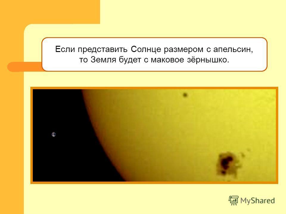 Если представить Солнце размером с апельсин, то Земля будет с маковое зёрнышко.