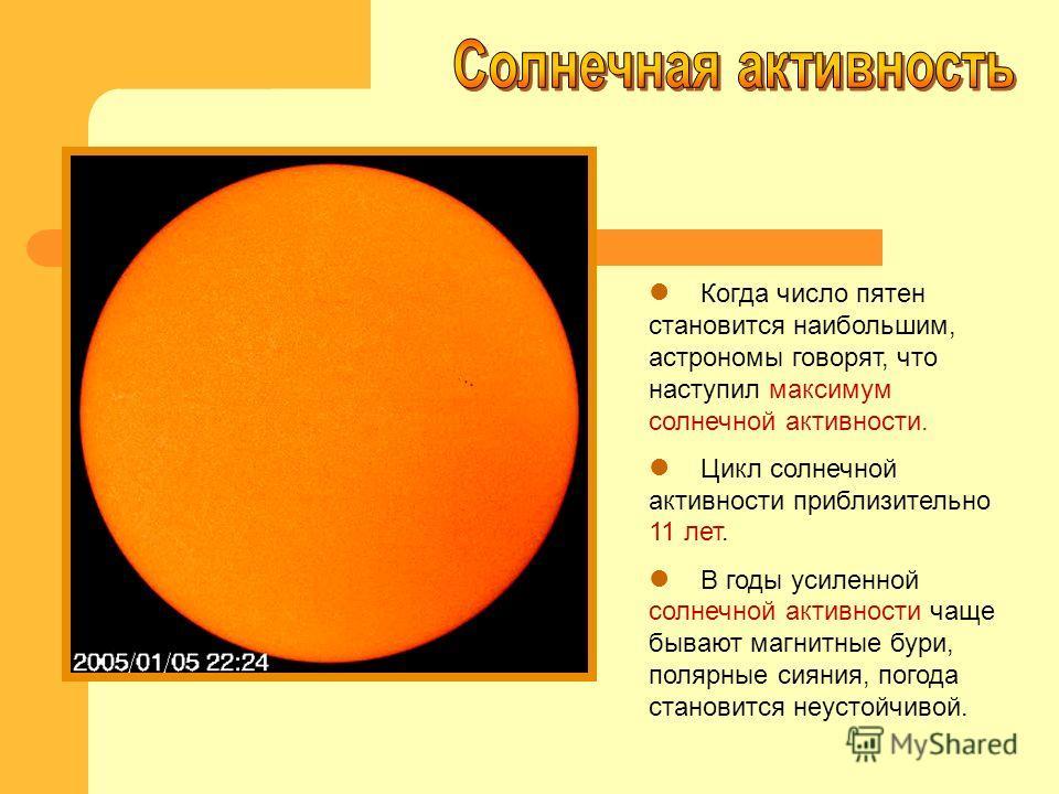 Когда число пятен становится наибольшим, астрономы говорят, что наступил максимум солнечной активности. Цикл солнечной активности приблизительно 11 лет. В годы усиленной солнечной активности чаще бывают магнитные бури, полярные сияния, погода станови