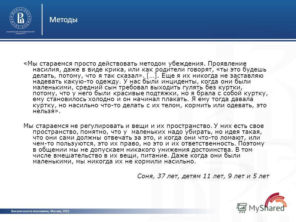 Методы Высшая школа экономики, Москва, 2013 «Мы стараемся просто действовать методом убеждения. Проявление насилия, даже в виде крика, или как родители говорят, «ты это будешь делать, потому, что я так сказал». […]. Еще я их никогда не заставляю наде