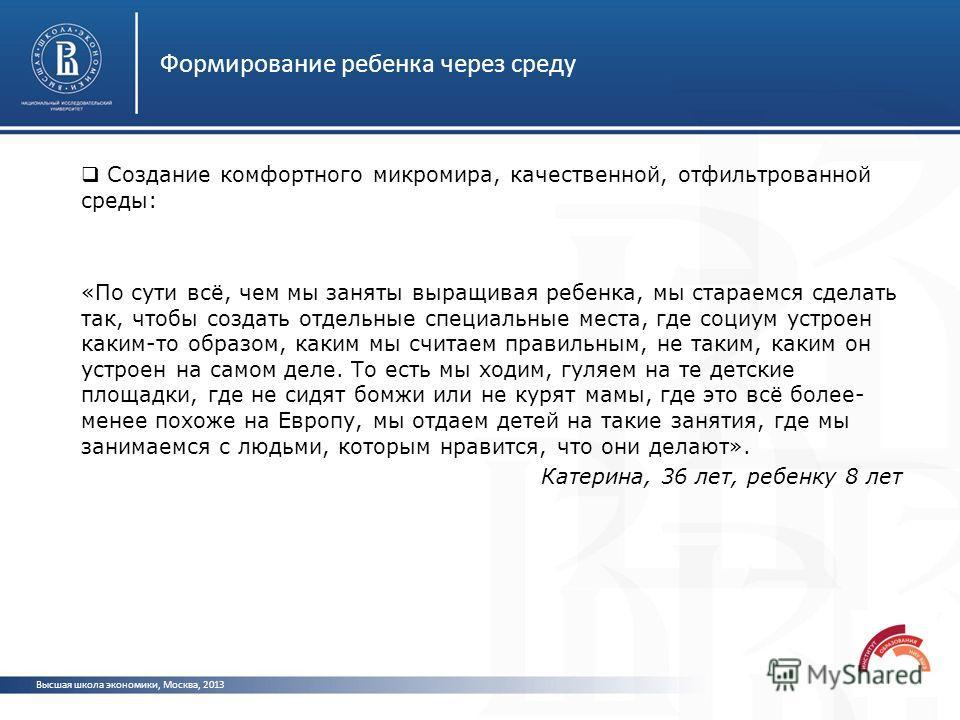Формирование ребенка через среду Высшая школа экономики, Москва, 2013 Создание комфортного микромира, качественной, отфильтрованной среды: «По сути всё, чем мы заняты выращивая ребенка, мы стараемся сделать так, чтобы создать отдельные специальные ме