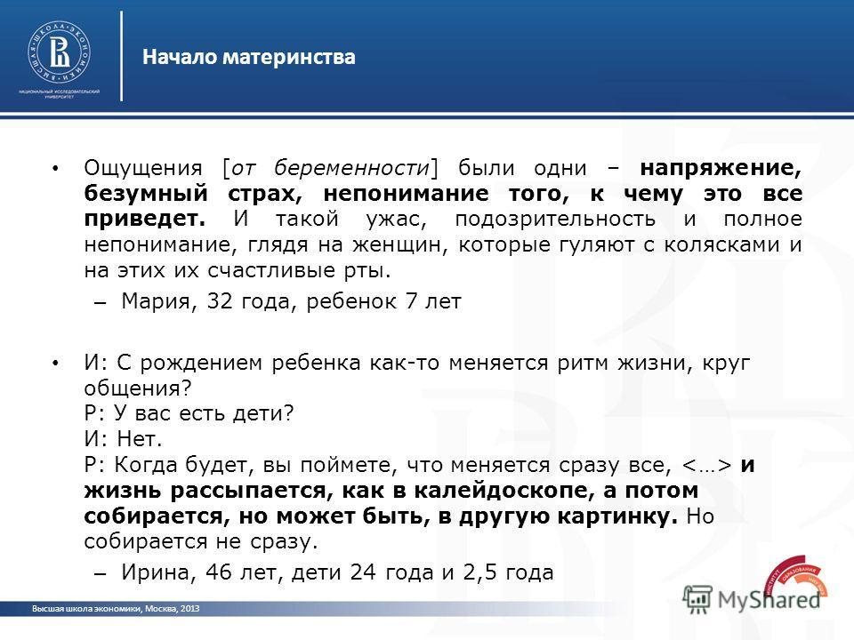 Начало материнства Высшая школа экономики, Москва, 2013 Ощущения [от беременности] были одни – напряжение, безумный страх, непонимание того, к чему это все приведет. И такой ужас, подозрительность и полное непонимание, глядя на женщин, которые гуляют
