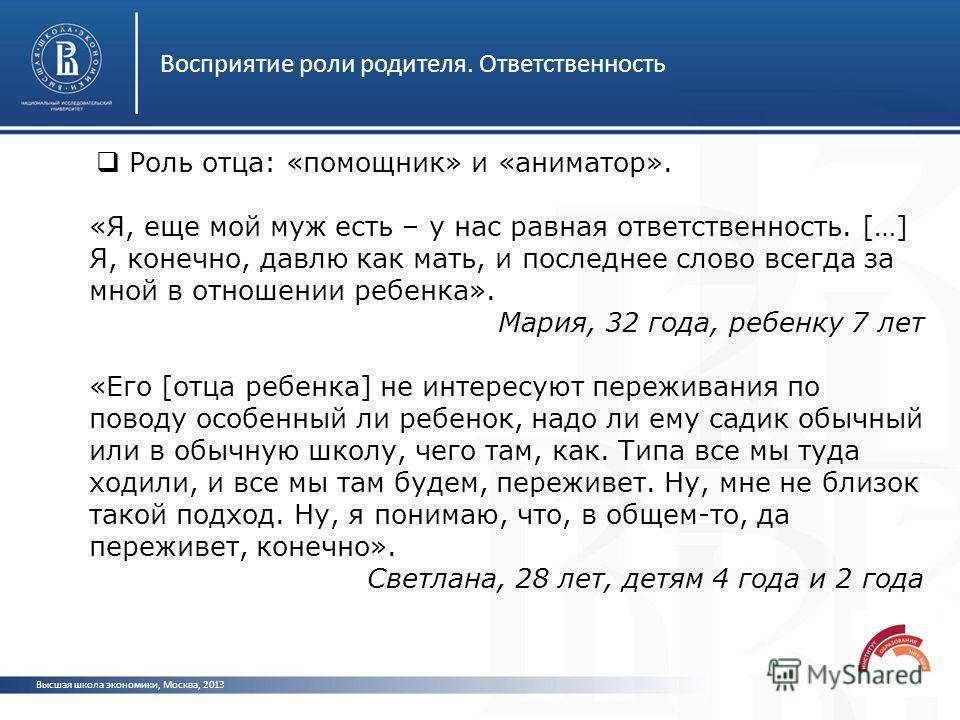 Восприятие роли родителя. Ответственность Высшая школа экономики, Москва, 2013 Роль отца: «помощник» и «аниматор». «Я, еще мой муж есть – у нас равная ответственность. […] Я, конечно, давлю как мать, и последнее слово всегда за мной в отношении ребен