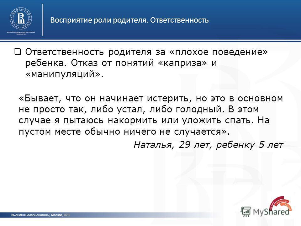 Восприятие роли родителя. Ответственность Высшая школа экономики, Москва, 2013 Ответственность родителя за «плохое поведение» ребенка. Отказ от понятий «каприза» и «манипуляций». «Бывает, что он начинает истерить, но это в основном не просто так, либ
