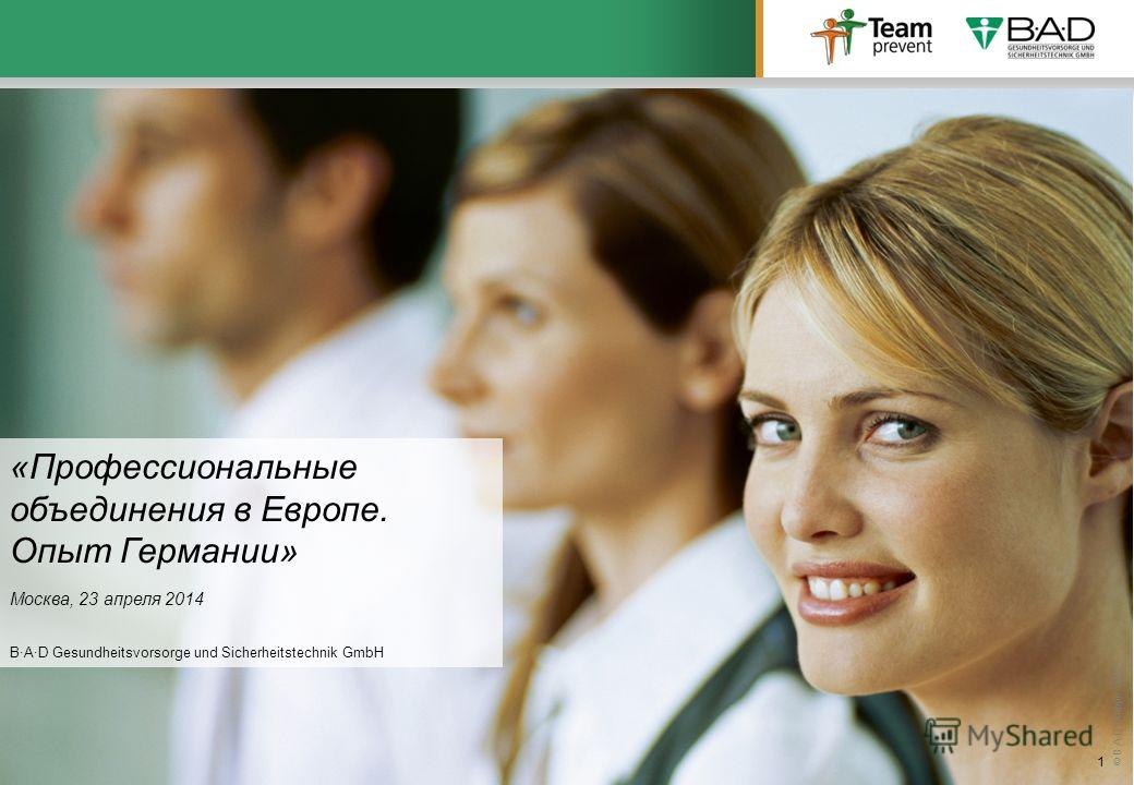 © B·A·D-Gruppe 2012 1 «Профессиональные объединения в Европе. Опыт Германии» Москва, 23 апреля 2014 B·A·D Gesundheitsvorsorge und Sicherheitstechnik GmbH